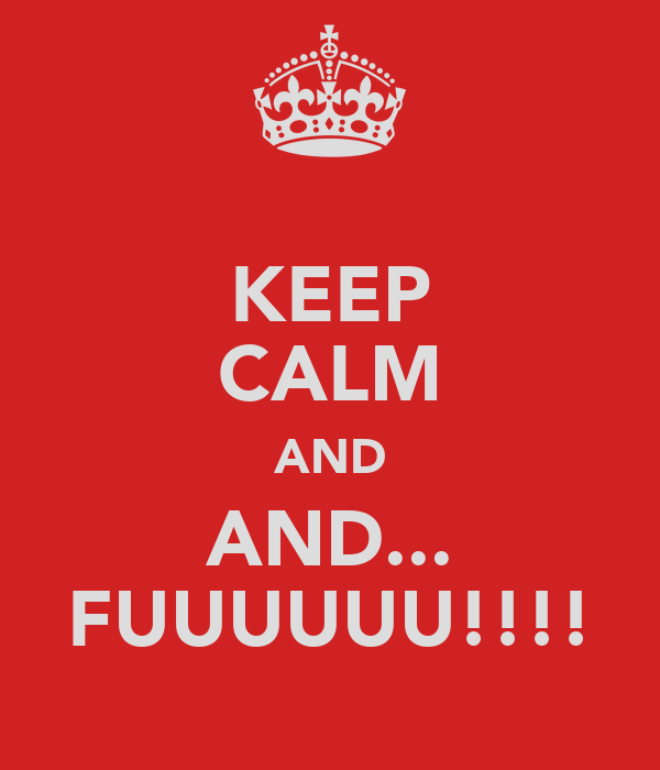 KEEP CALM AND AND... FUUUUUU!!!!