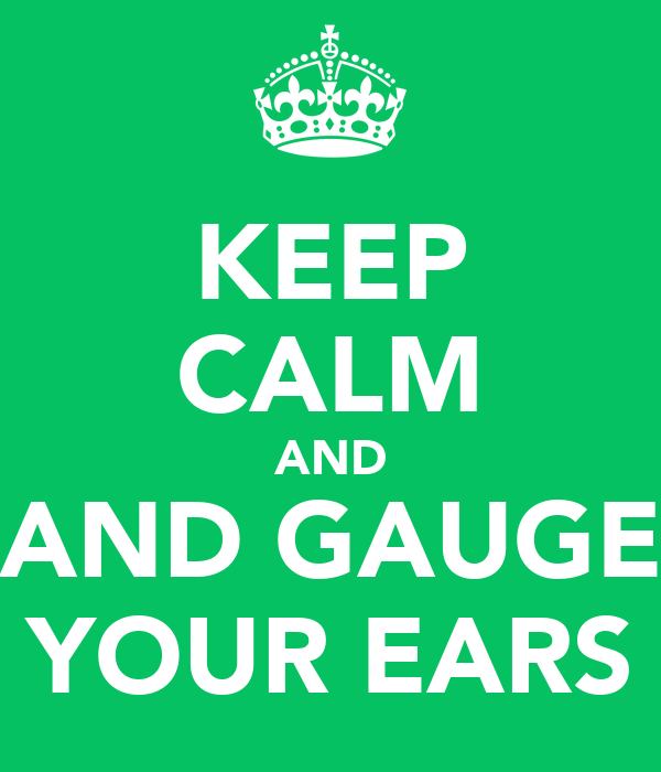KEEP CALM AND AND GAUGE YOUR EARS