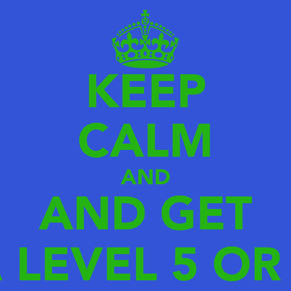 KEEP CALM AND AND GET A LEVEL 5 OR 4