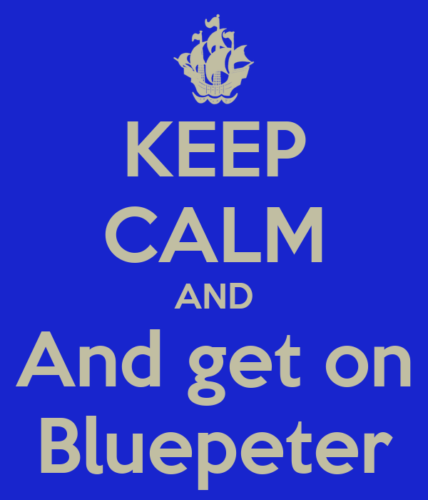 KEEP CALM AND And get on Bluepeter