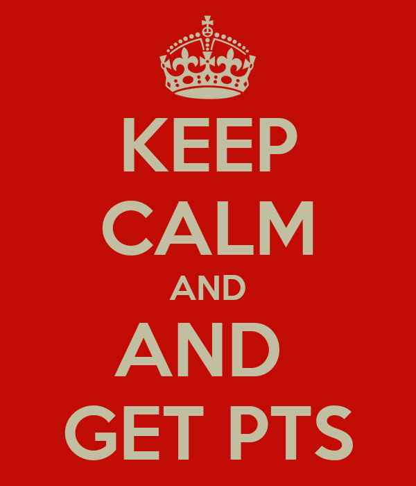 KEEP CALM AND AND  GET PTS