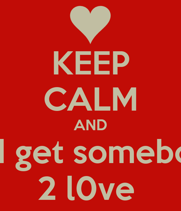 KEEP CALM AND and get somebody 2 l0ve