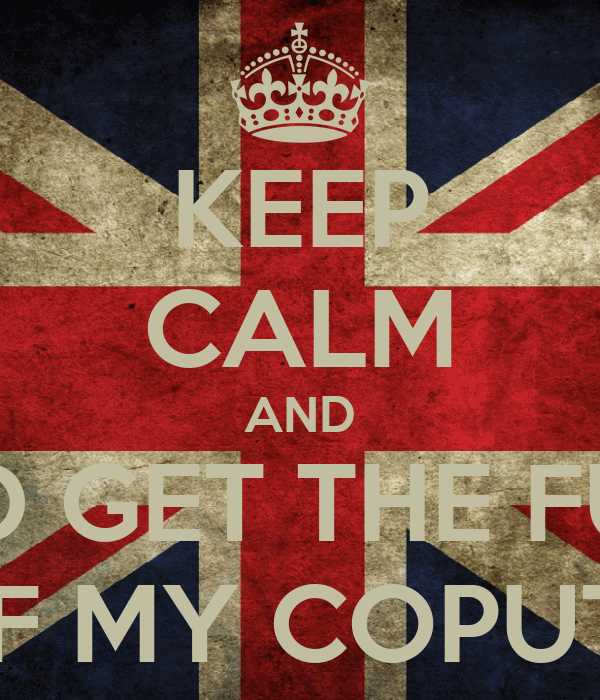 KEEP CALM AND AND GET THE FUCK OFF MY COPUTER
