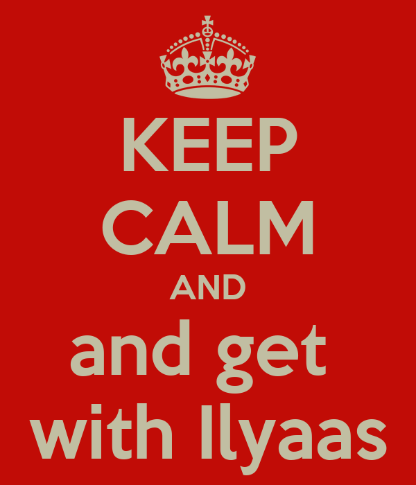 KEEP CALM AND and get  with Ilyaas