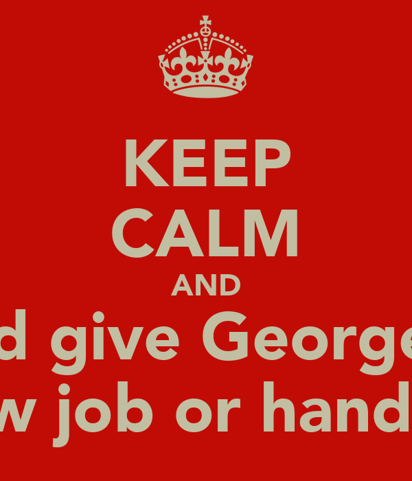 KEEP CALM AND And give George a  Blow job or hand job