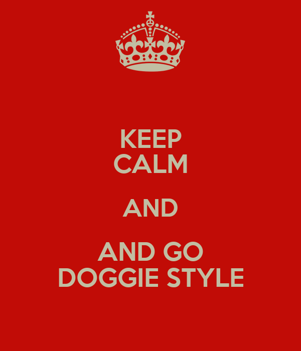 KEEP CALM AND AND GO DOGGIE STYLE