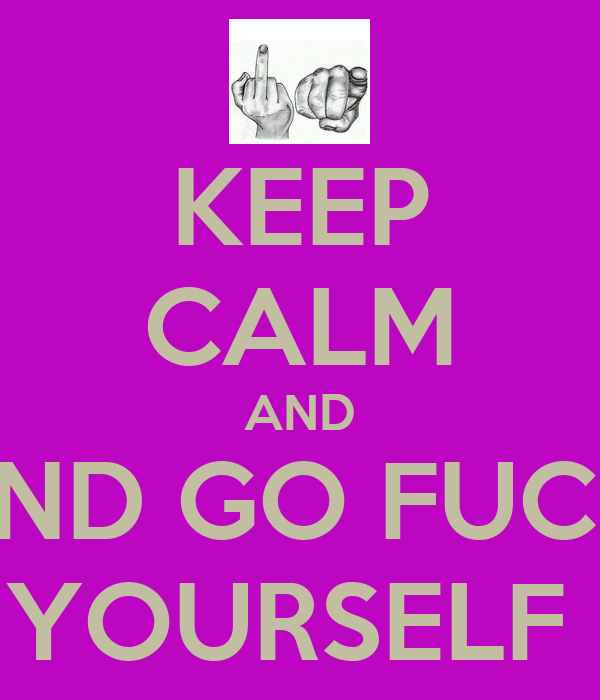 KEEP CALM AND AND GO FUCK  YOURSELF