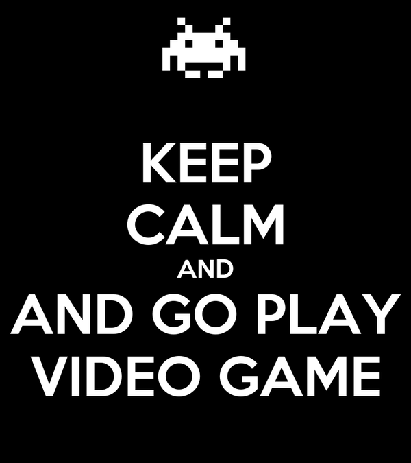 KEEP CALM AND AND GO PLAY VIDEO GAME