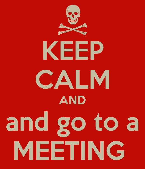 KEEP CALM AND and go to a MEETING