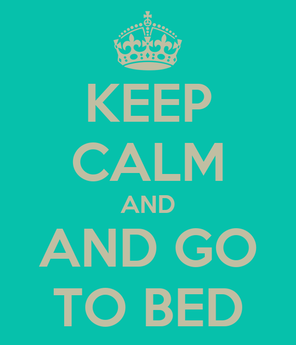 KEEP CALM AND AND GO TO BED