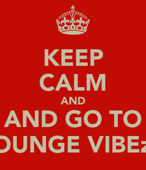 KEEP CALM AND AND GO TO LOUNGE VIBEzZ