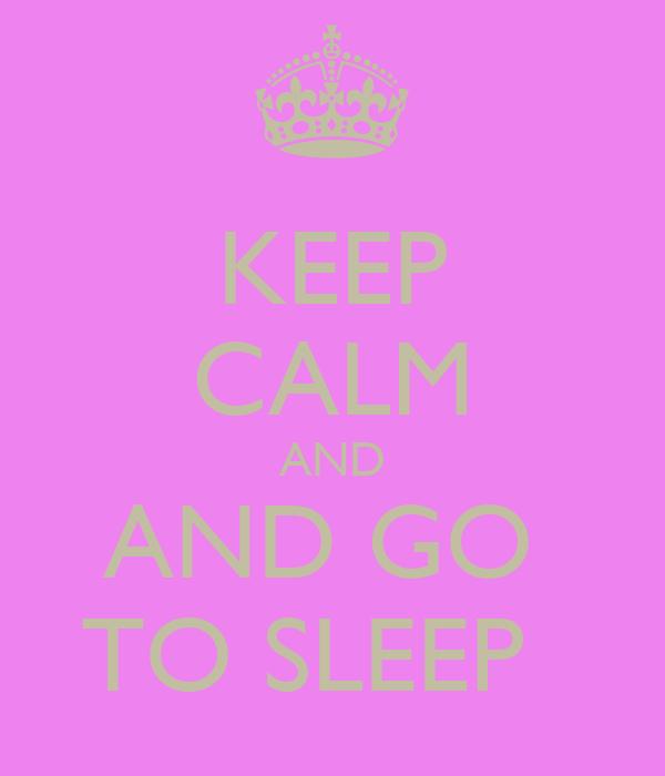 KEEP CALM AND AND GO  TO SLEEP