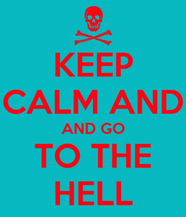 KEEP CALM AND AND GO TO THE HELL