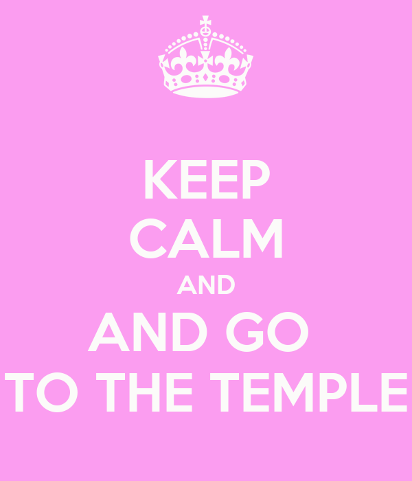 KEEP CALM AND AND GO  TO THE TEMPLE