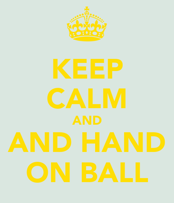 KEEP CALM AND AND HAND ON BALL