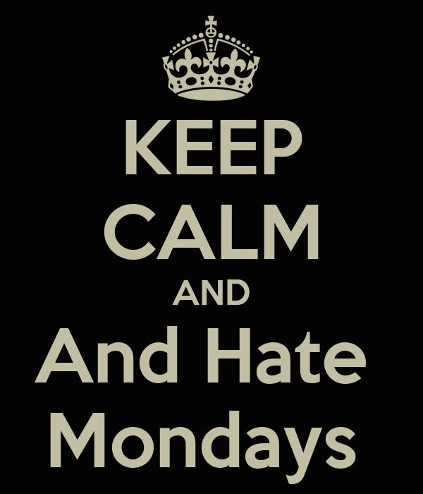 KEEP CALM AND And Hate  Mondays