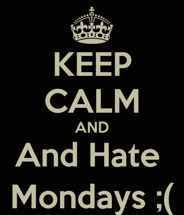 KEEP CALM AND And Hate  Mondays ;(