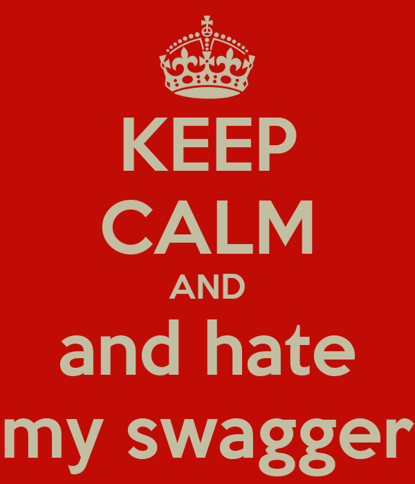 KEEP CALM AND and hate my swagger