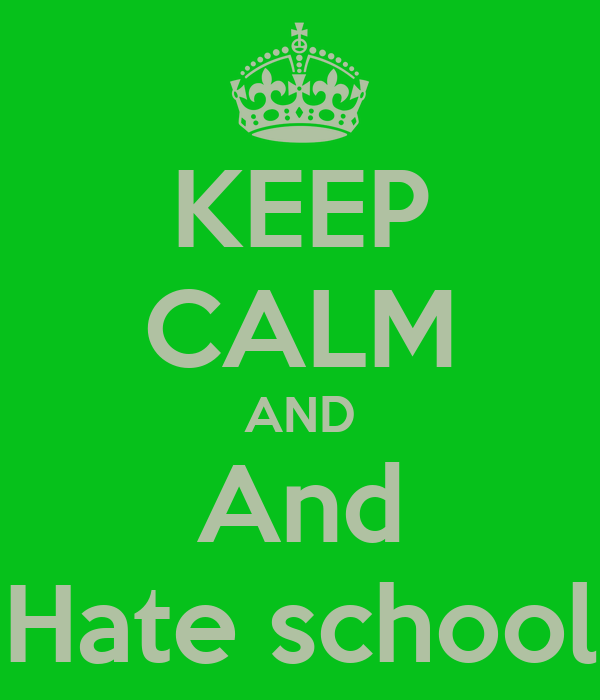 KEEP CALM AND And Hate school