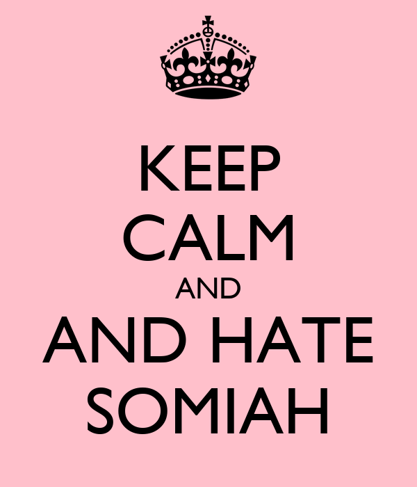 KEEP CALM AND AND HATE SOMIAH