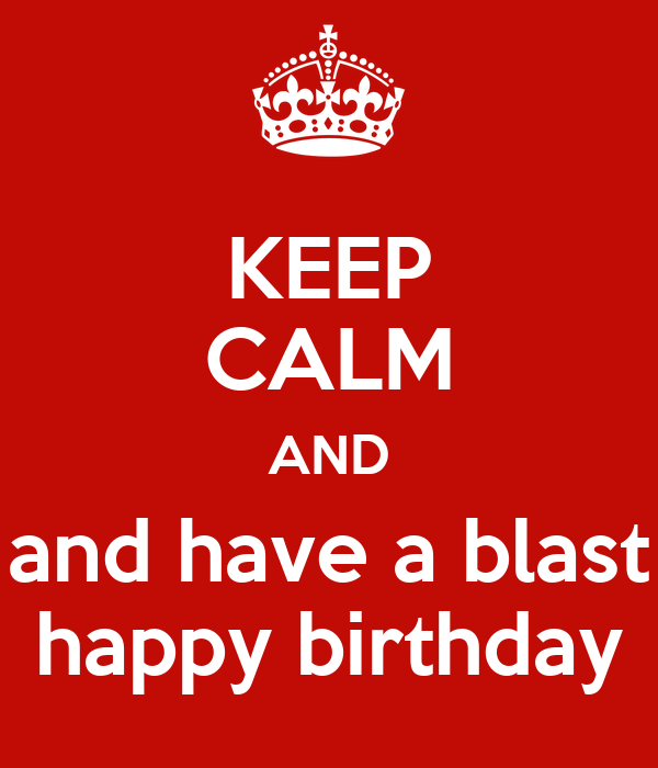 KEEP CALM AND and have a blast happy birthday