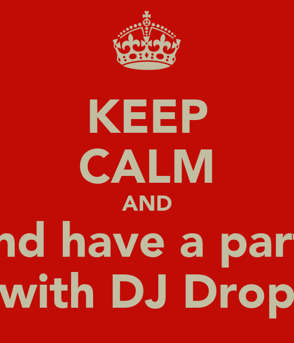 KEEP CALM AND And have a party with DJ Drop