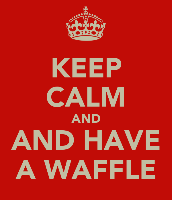 KEEP CALM AND AND HAVE A WAFFLE