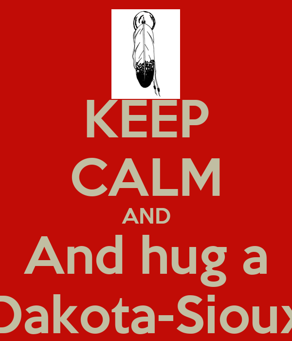 KEEP CALM AND And hug a Dakota-Sioux