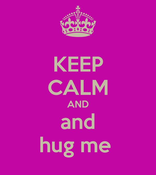 KEEP CALM AND and hug me