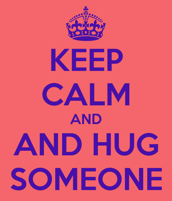 KEEP CALM AND AND HUG SOMEONE