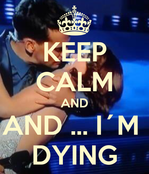 KEEP CALM AND AND ... I´M  DYING