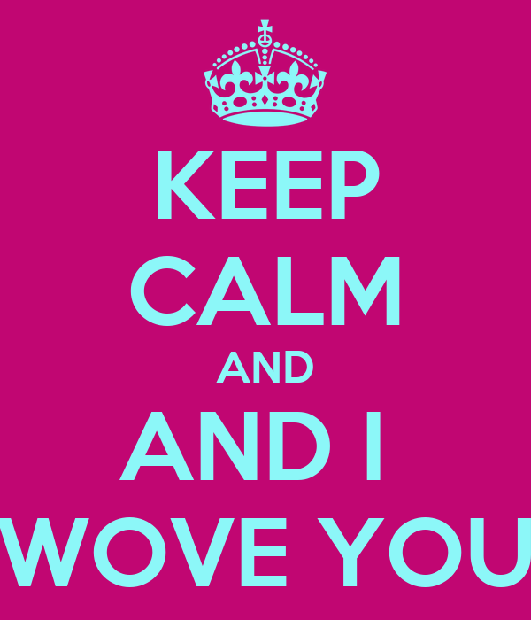 KEEP CALM AND AND I  WOVE YOU