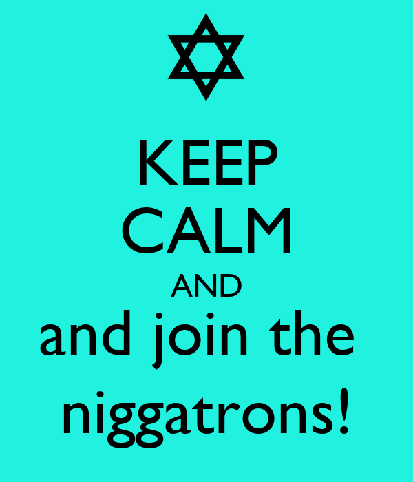 KEEP CALM AND and join the  niggatrons!