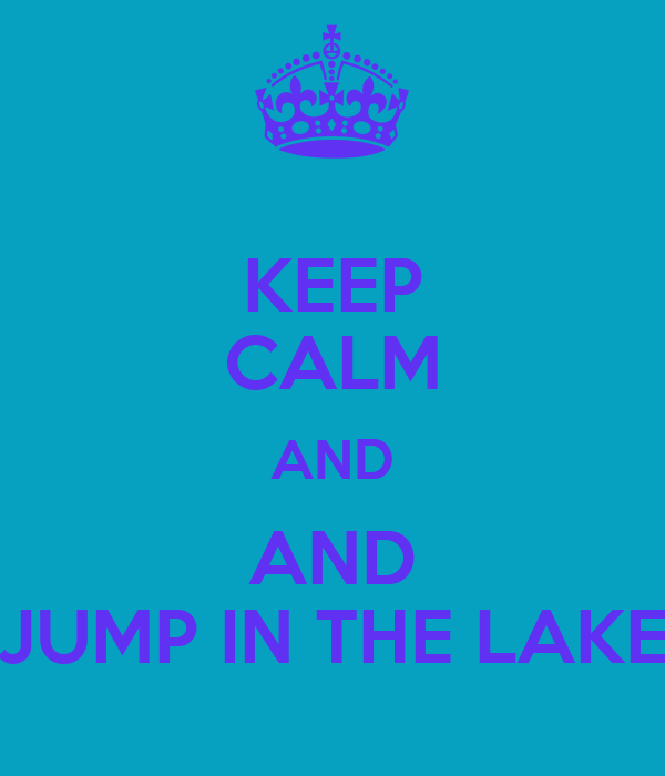 KEEP CALM AND AND JUMP IN THE LAKE