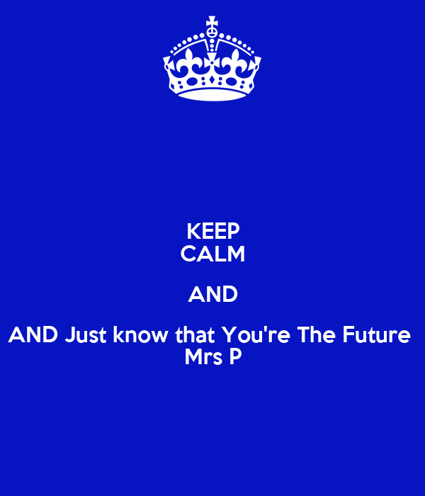KEEP CALM AND AND Just know that You're The Future  Mrs P