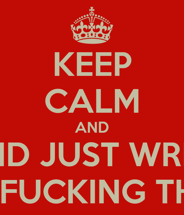 KEEP CALM AND AND JUST WRITE THE FUCKING THING