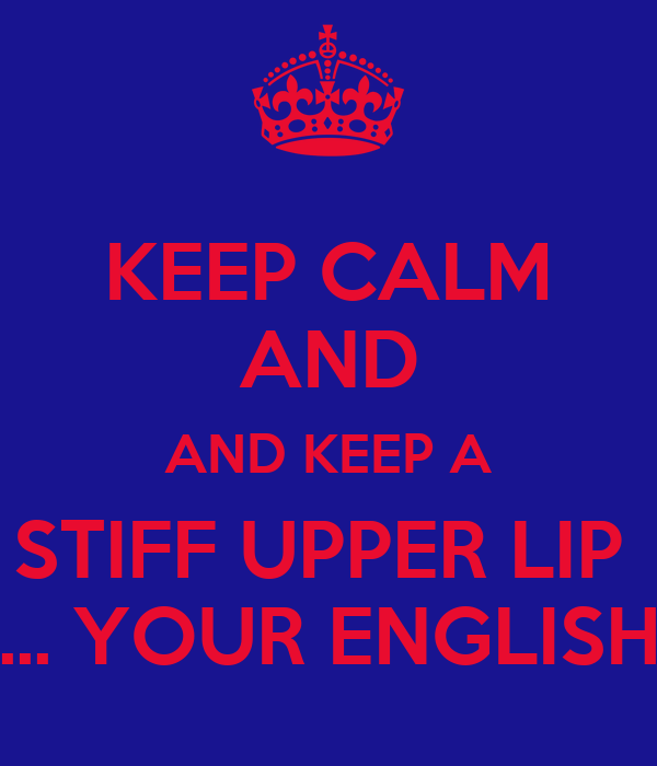 KEEP CALM AND AND KEEP A STIFF UPPER LIP  ... YOUR ENGLISH