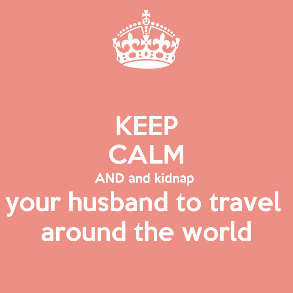 KEEP CALM AND and kidnap  your husband to travel  around the world