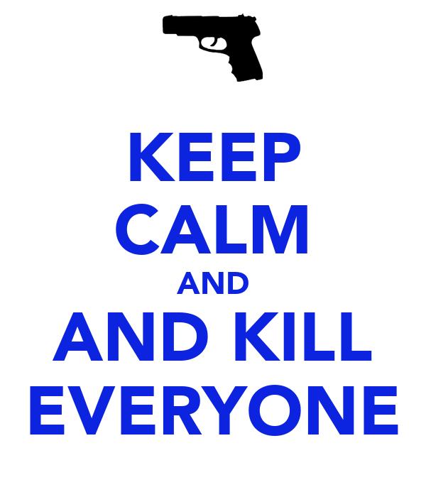 KEEP CALM AND AND KILL EVERYONE