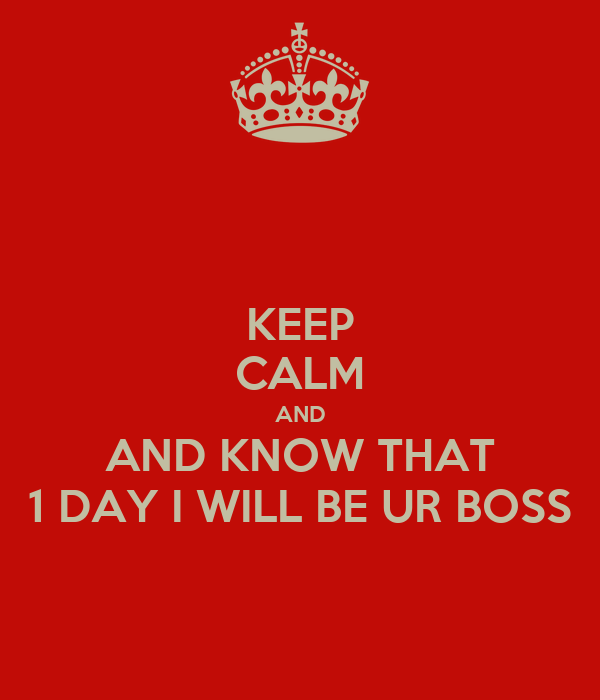 KEEP CALM AND AND KNOW THAT 1 DAY I WILL BE UR BOSS