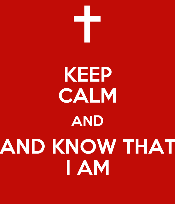 KEEP CALM AND AND KNOW THAT I AM