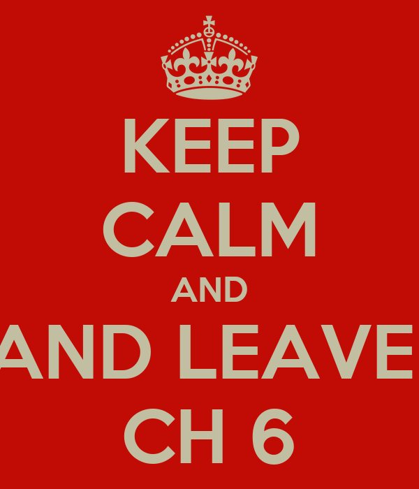 KEEP CALM AND AND LEAVE  CH 6