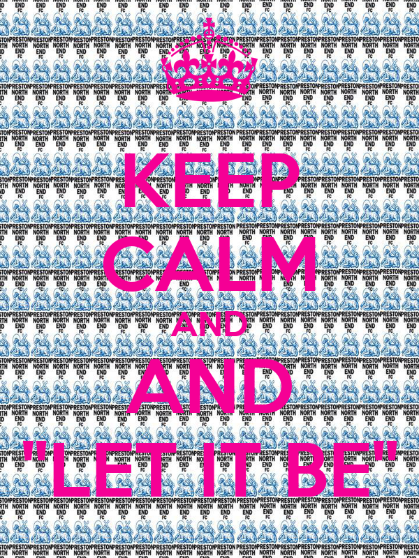 "KEEP CALM AND AND ""LET IT BE"""