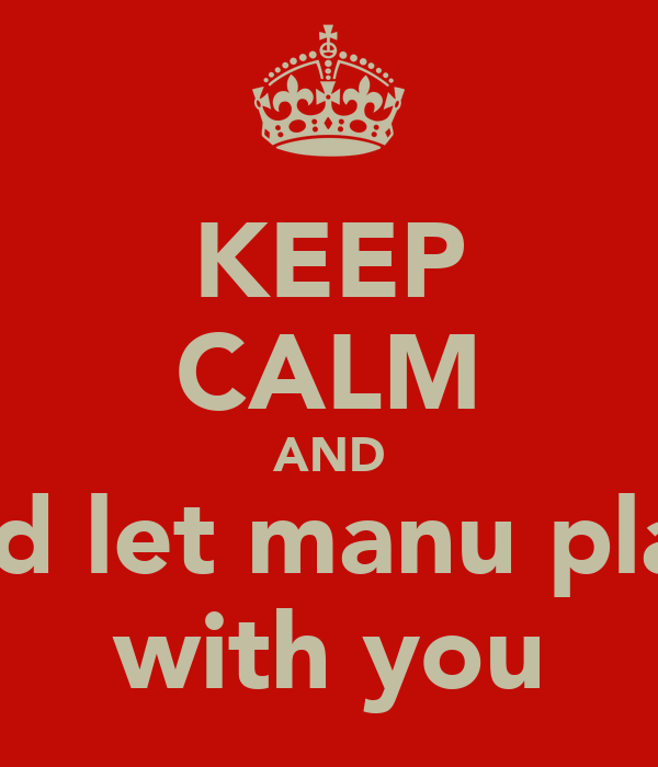 KEEP CALM AND and let manu play  with you