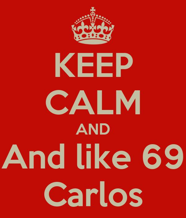 KEEP CALM AND And like 69 Carlos
