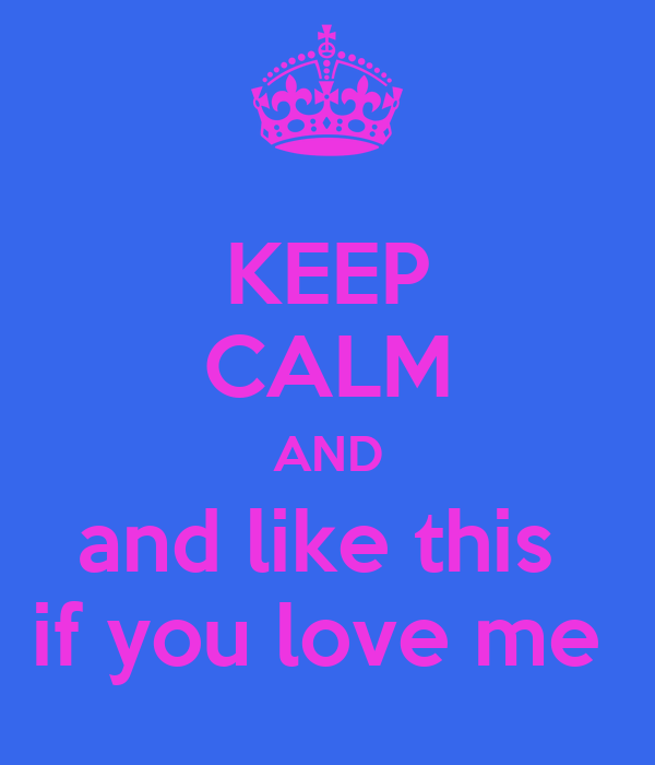 KEEP CALM AND and like this  if you love me