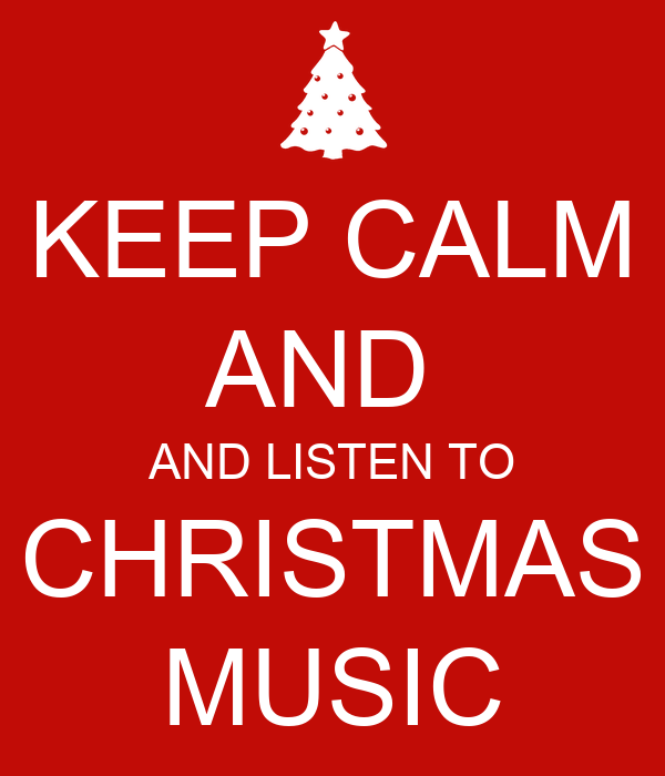 KEEP CALM AND AND LISTEN TO CHRISTMAS MUSIC