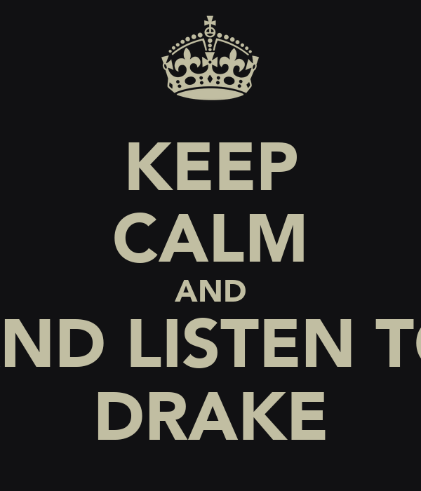 KEEP CALM AND AND LISTEN TO DRAKE