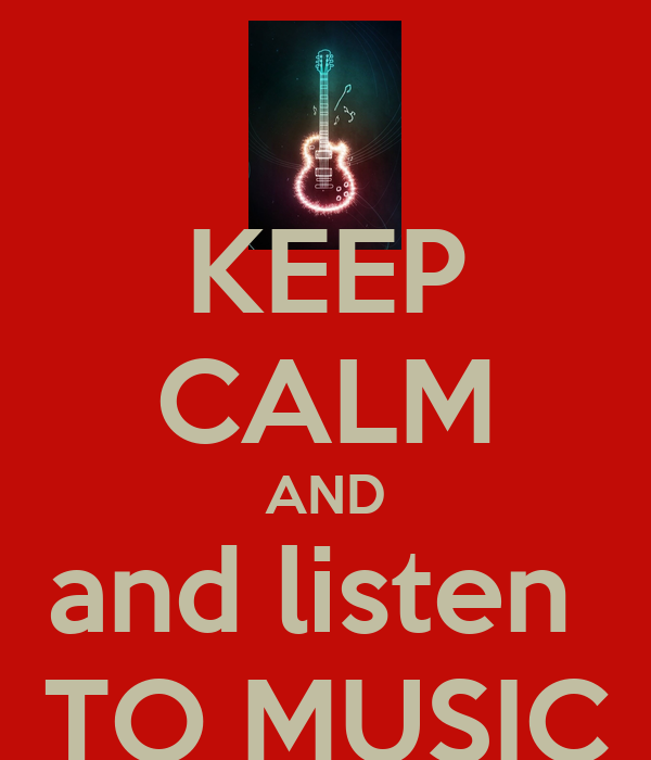 KEEP CALM AND and listen  TO MUSIC