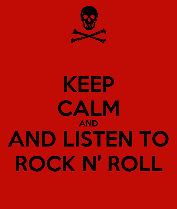 KEEP CALM AND AND LISTEN TO ROCK N' ROLL